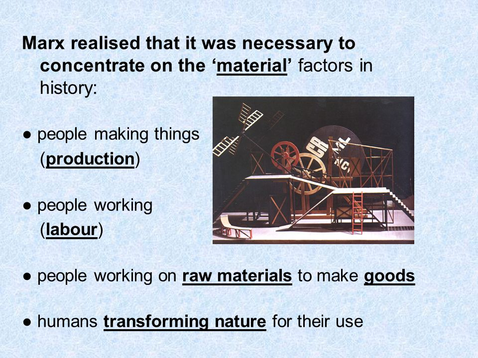 Marx realised that it was necessary to concentrate on the 'material' factors in history: