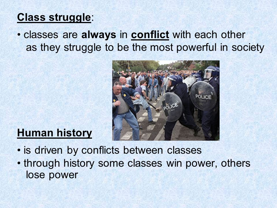Class struggle: • classes are always in conflict with each other. as they struggle to be the most powerful in society.