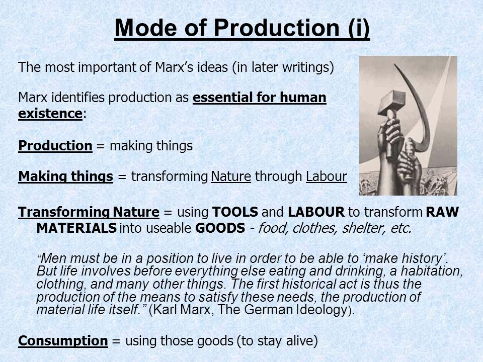 Mode of Production (i) The most important of Marx's ideas (in later writings) Marx identifies production as essential for human.