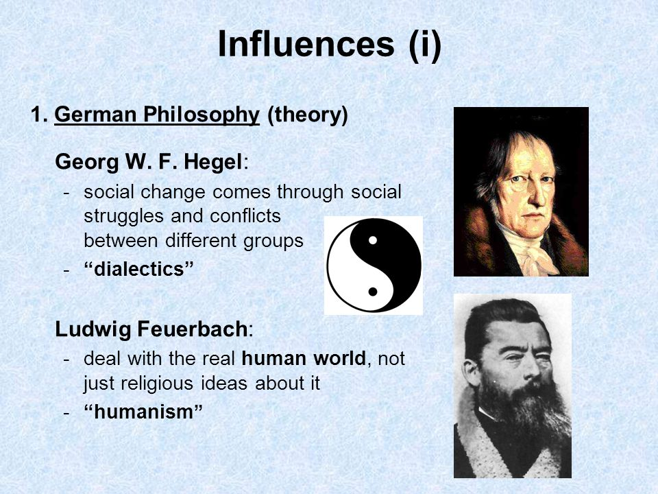 Influences (i) 1. German Philosophy (theory) Georg W. F. Hegel:
