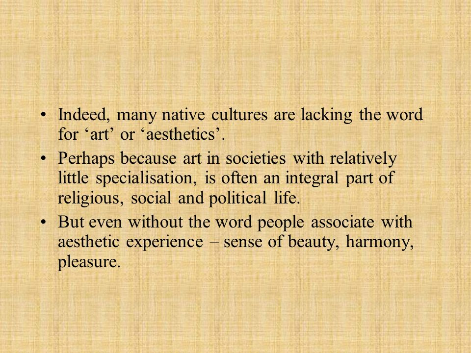 Indeed, many native cultures are lacking the word for 'art' or 'aesthetics'.