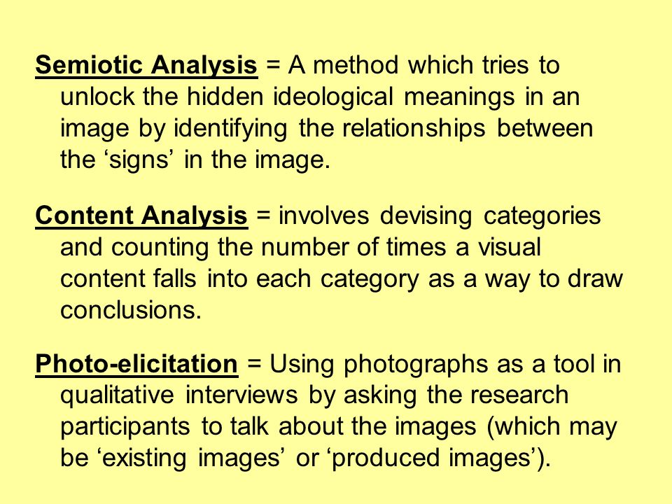Semiotic Analysis = A method which tries to unlock the hidden ideological meanings in an image by identifying the relationships between the 'signs' in the image.
