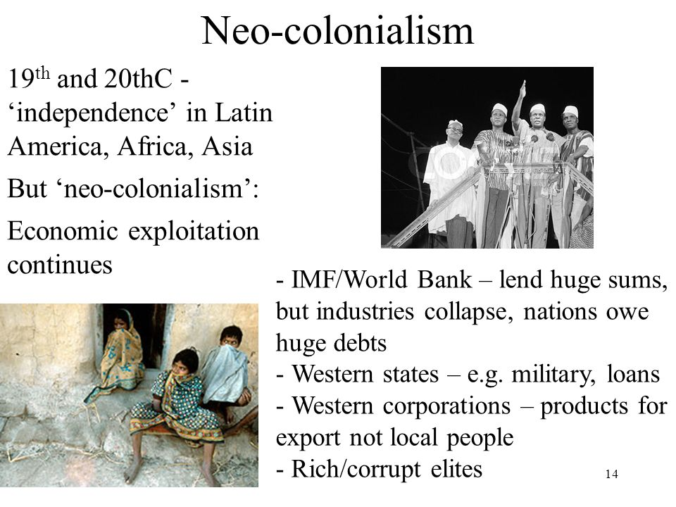 Neo-colonialism 19th and 20thC - 'independence' in Latin America, Africa, Asia. But 'neo-colonialism':