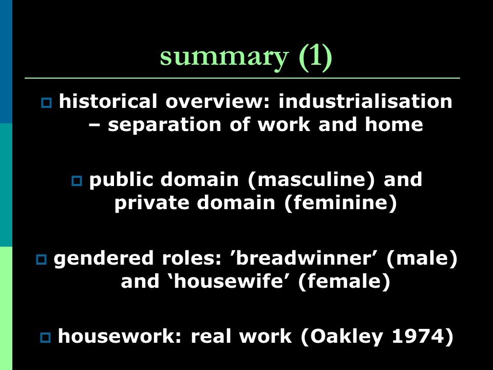 summary (1) historical overview: industrialisation – separation of work and home. public domain (masculine) and private domain (feminine)