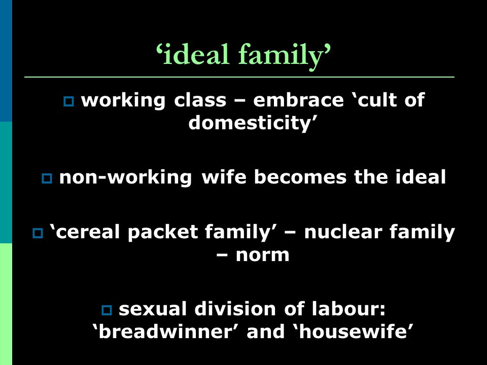 'ideal family' working class – embrace 'cult of domesticity'