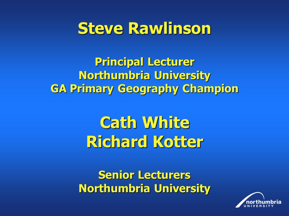 Steve Rawlinson Principal Lecturer Northumbria University GA Primary Geography Champion Cath White Richard Kotter Senior Lecturers Northumbria University