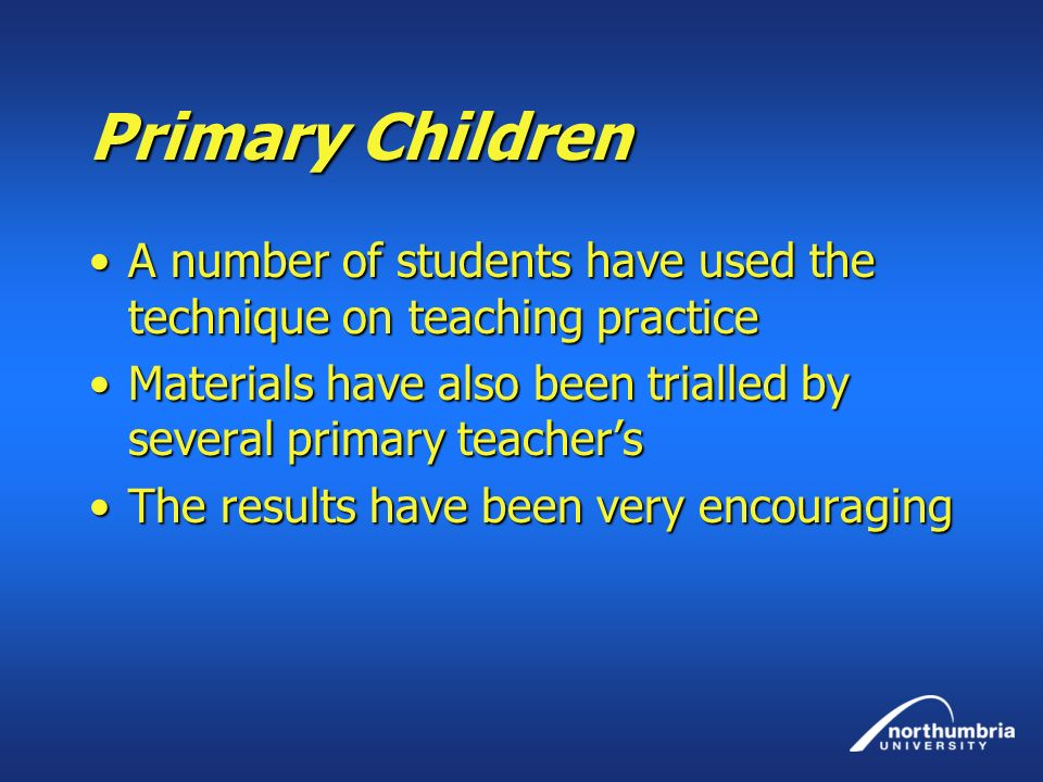 Primary Children A number of students have used the technique on teaching practice. Materials have also been trialled by several primary teacher's.