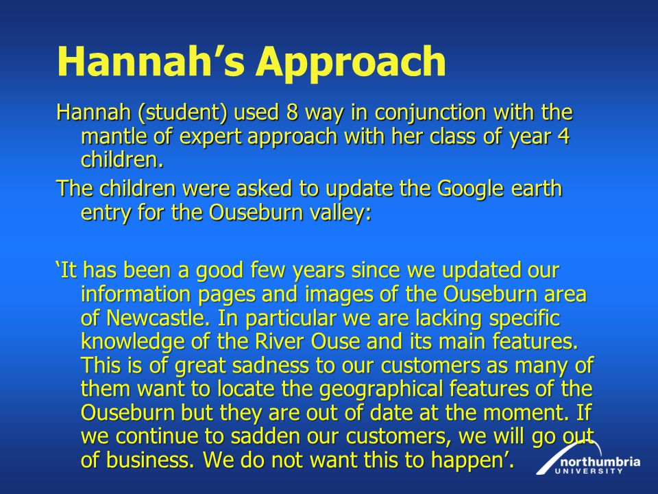 Hannah's Approach Hannah (student) used 8 way in conjunction with the mantle of expert approach with her class of year 4 children.