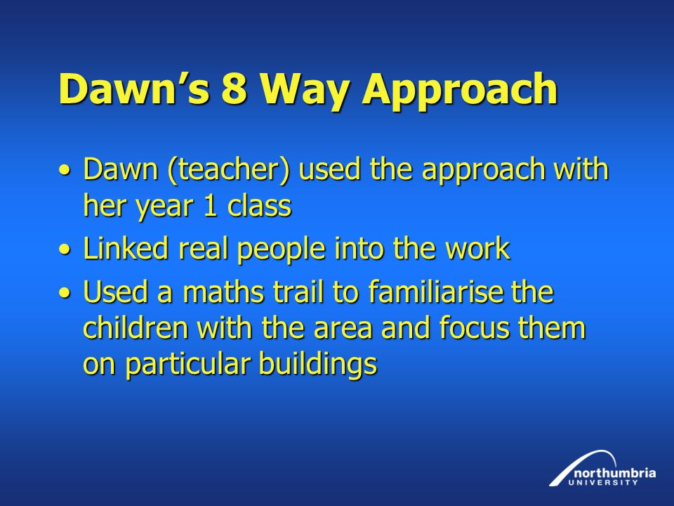 Dawn's 8 Way Approach Dawn (teacher) used the approach with her year 1 class. Linked real people into the work.