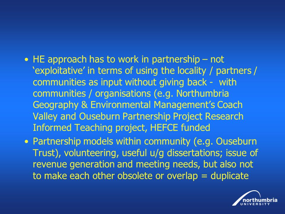HE approach has to work in partnership – not 'exploitative' in terms of using the locality / partners / communities as input without giving back - with communities / organisations (e.g. Northumbria Geography & Environmental Management's Coach Valley and Ouseburn Partnership Project Research Informed Teaching project, HEFCE funded