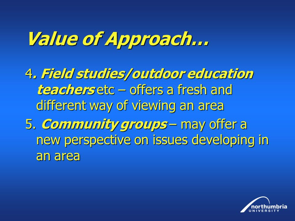 Value of Approach… 4. Field studies/outdoor education teachers etc – offers a fresh and different way of viewing an area.