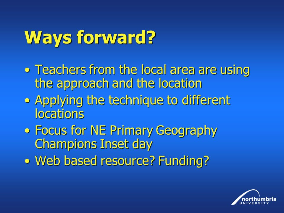 Ways forward Teachers from the local area are using the approach and the location. Applying the technique to different locations.