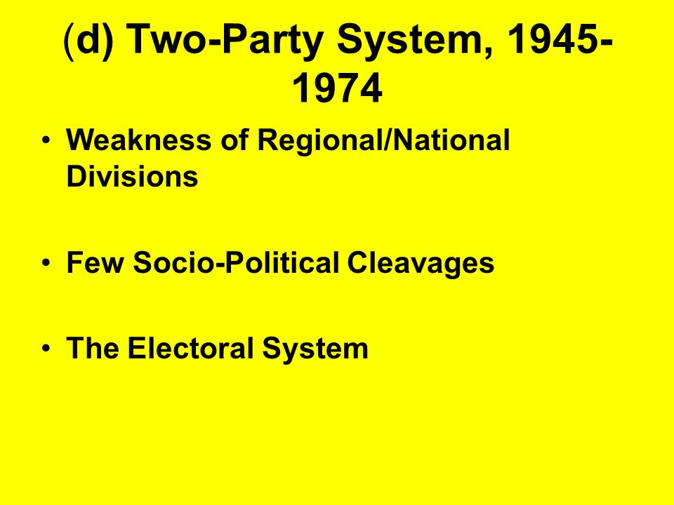 (d) Two-Party System, 1945-1974 Weakness of Regional/National Divisions. Few Socio-Political Cleavages.