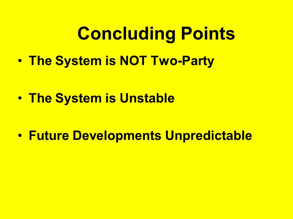 Concluding Points The System is NOT Two-Party The System is Unstable