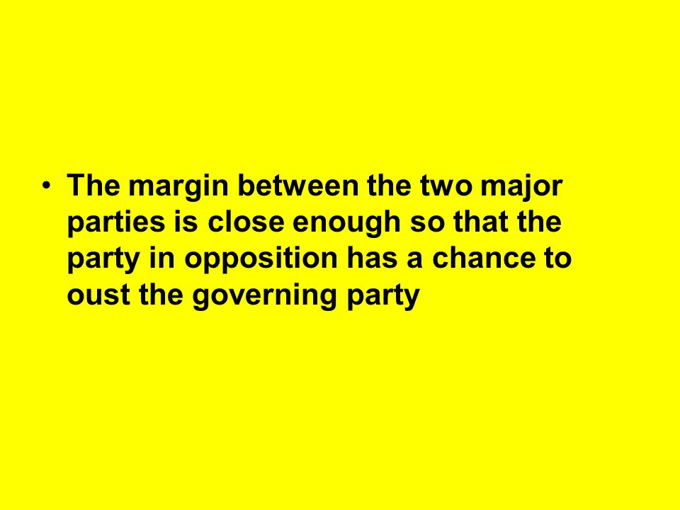 The margin between the two major parties is close enough so that the party in opposition has a chance to oust the governing party