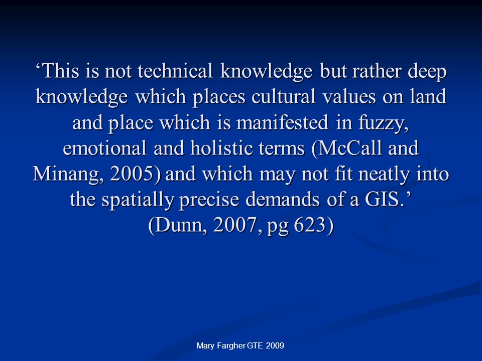'This is not technical knowledge but rather deep knowledge which places cultural values on land and place which is manifested in fuzzy, emotional and holistic terms (McCall and Minang, 2005) and which may not fit neatly into the spatially precise demands of a GIS.' (Dunn, 2007, pg 623)