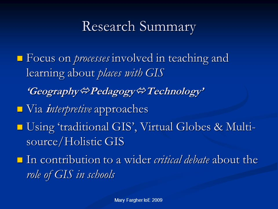 Research Summary Focus on processes involved in teaching and learning about places with GIS. 'GeographyPedagogyTechnology'
