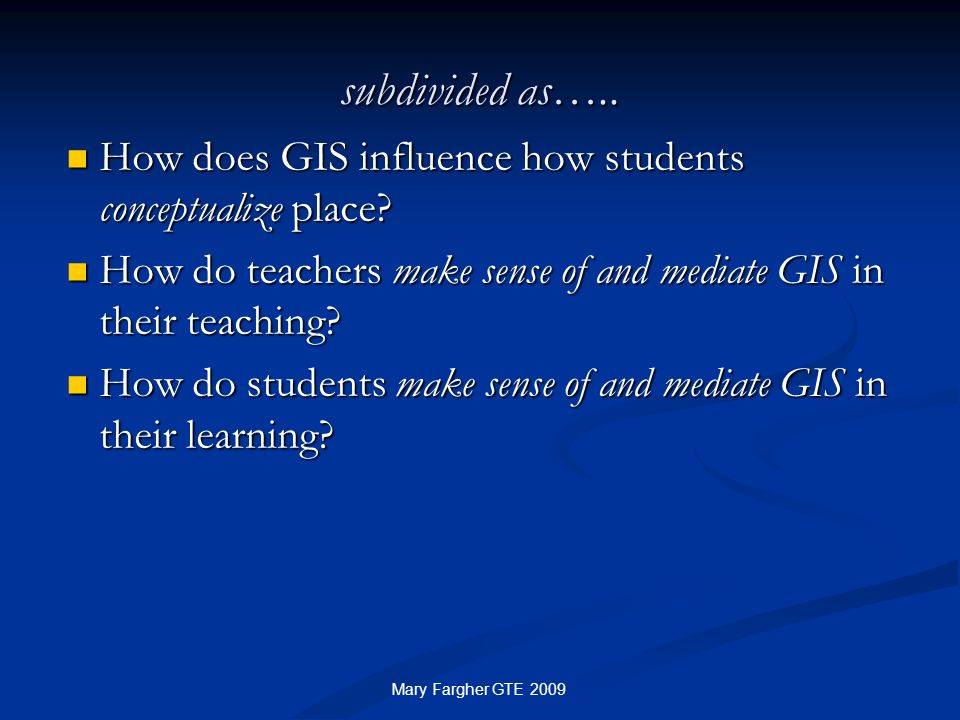 subdivided as….. How does GIS influence how students conceptualize place How do teachers make sense of and mediate GIS in their teaching