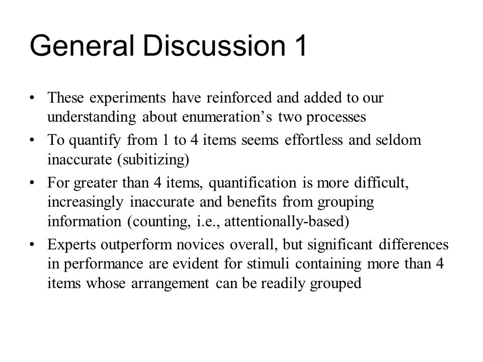 General Discussion 1 These experiments have reinforced and added to our understanding about enumeration's two processes.