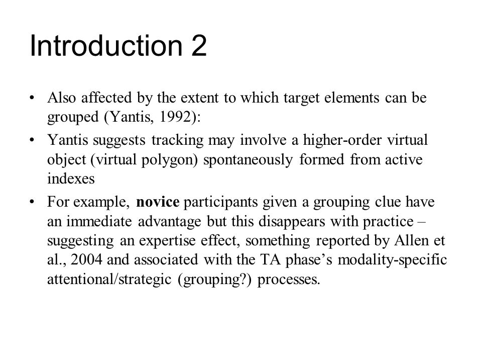 Introduction 2 Also affected by the extent to which target elements can be grouped (Yantis, 1992):