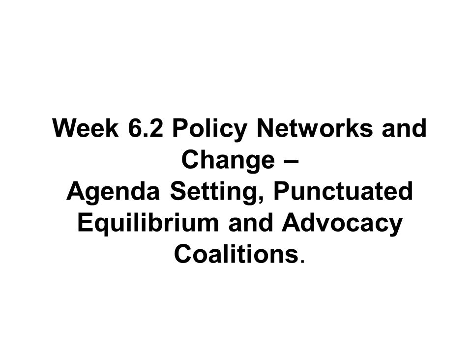 Week 6.2 Policy Networks and Change – Agenda Setting, Punctuated Equilibrium and Advocacy Coalitions.