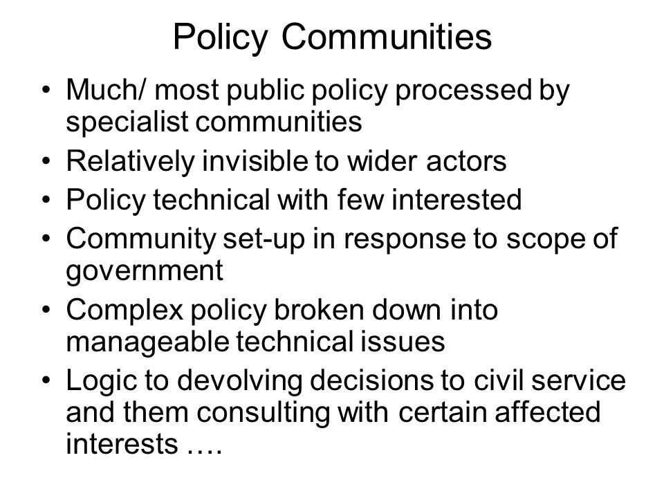 Policy Communities Much/ most public policy processed by specialist communities. Relatively invisible to wider actors.