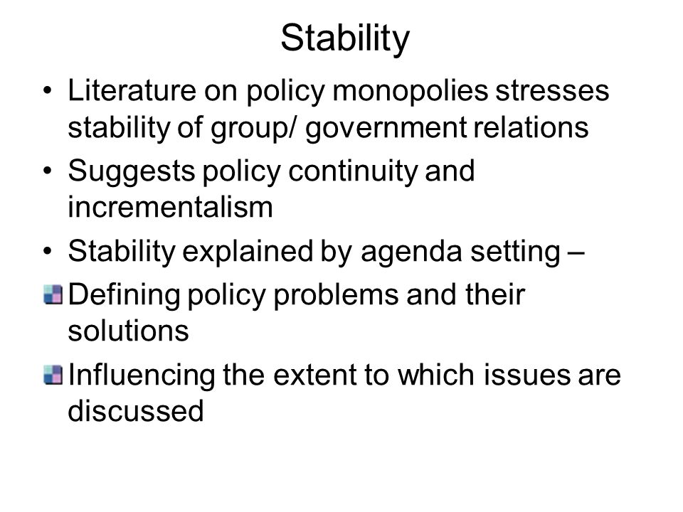 Stability Literature on policy monopolies stresses stability of group/ government relations. Suggests policy continuity and incrementalism.