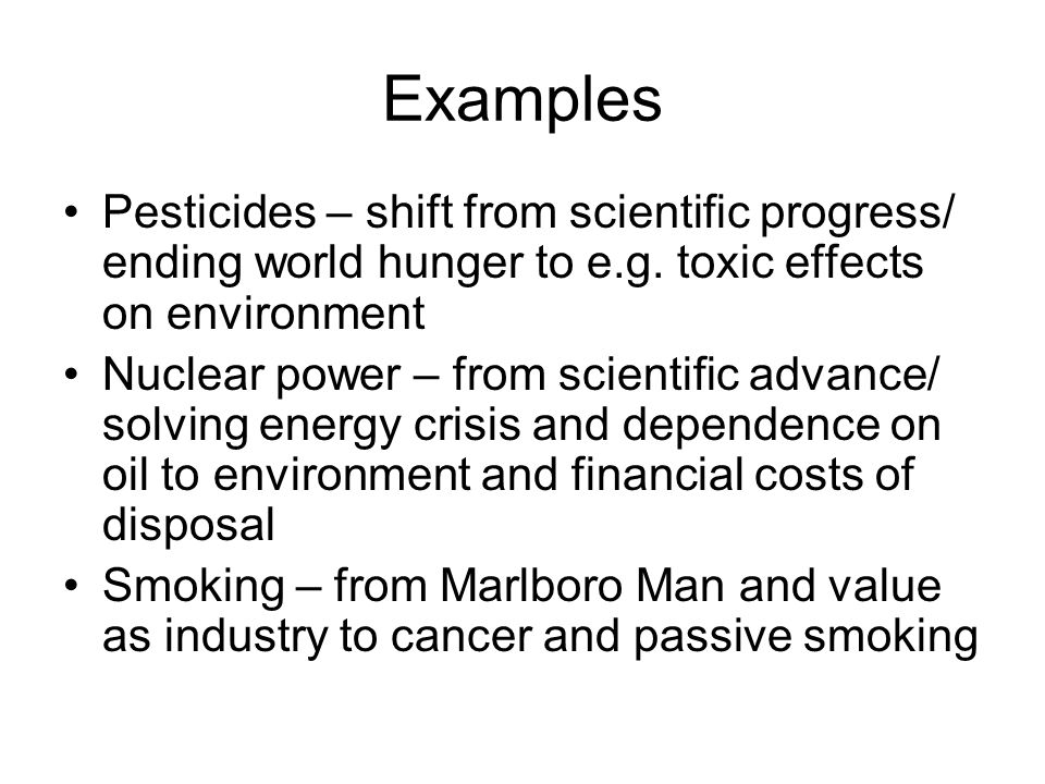 Examples Pesticides – shift from scientific progress/ ending world hunger to e.g. toxic effects on environment.