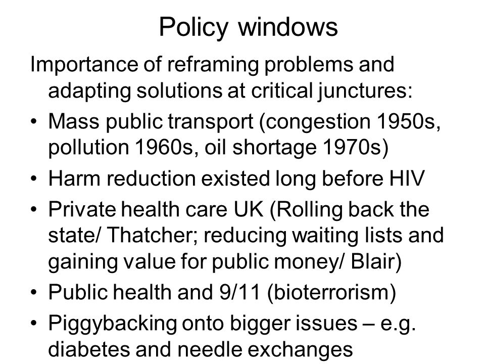 Policy windows Importance of reframing problems and adapting solutions at critical junctures:
