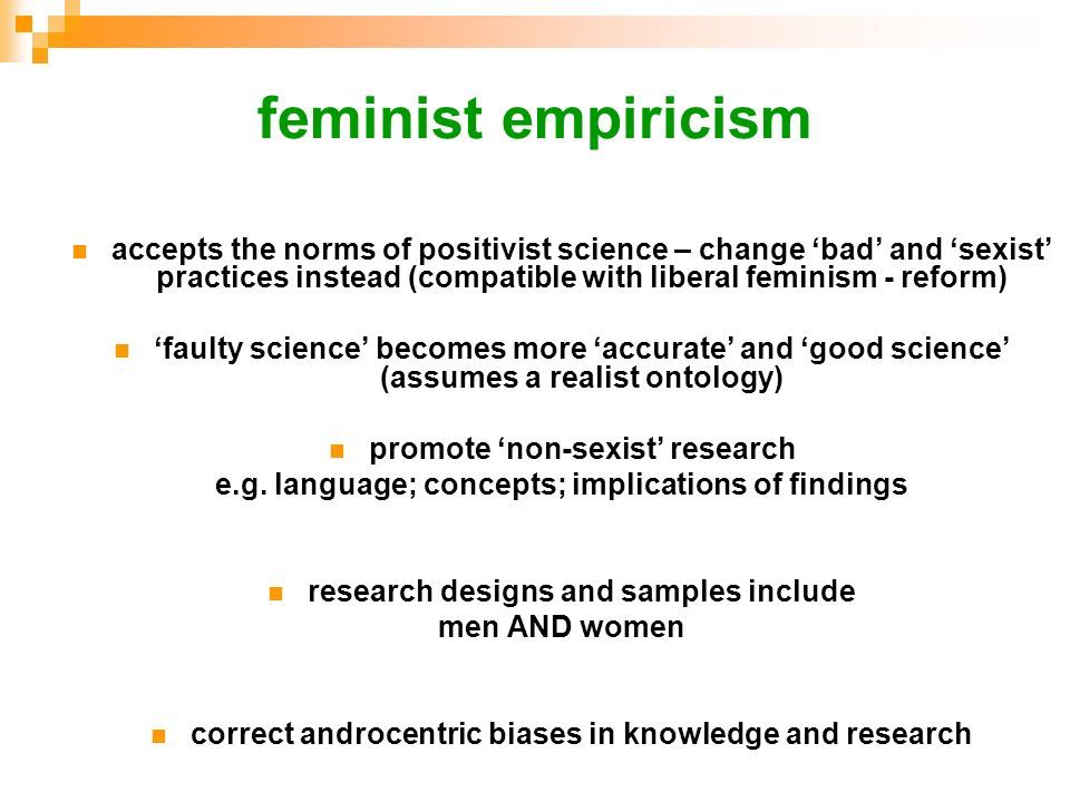 feminist empiricismaccepts the norms of positivist science – change 'bad' and 'sexist' practices instead (compatible with liberal feminism - reform)
