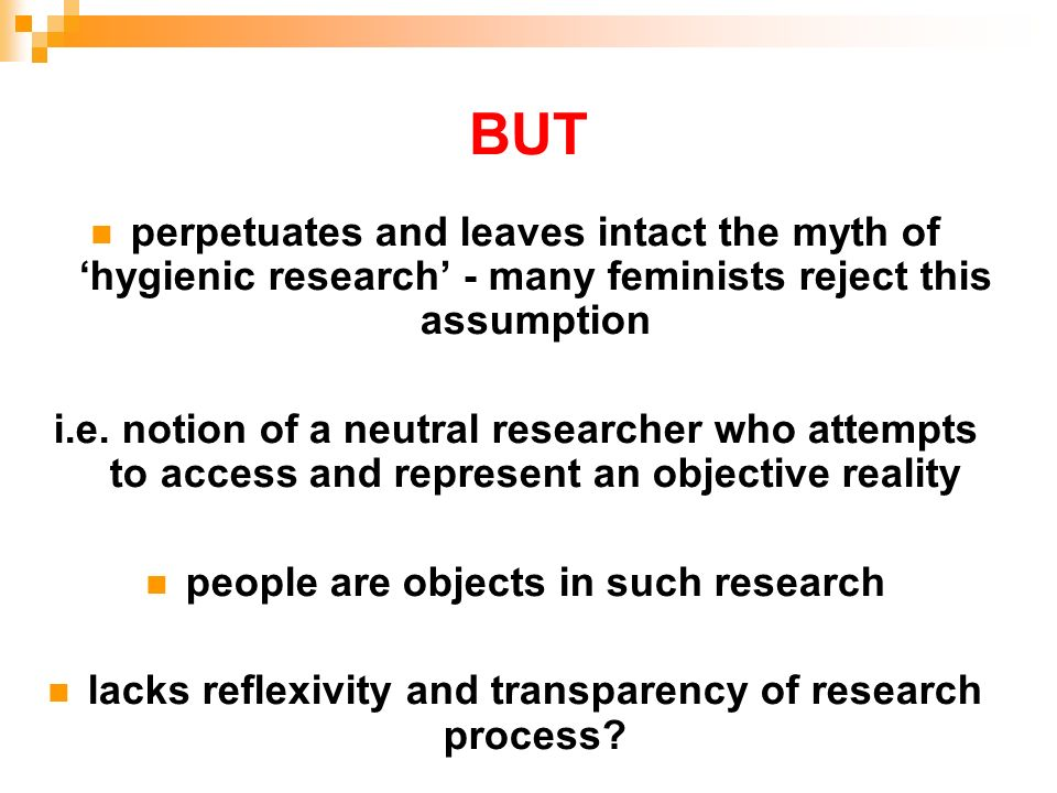 BUTperpetuates and leaves intact the myth of 'hygienic research' - many feminists reject this assumption.