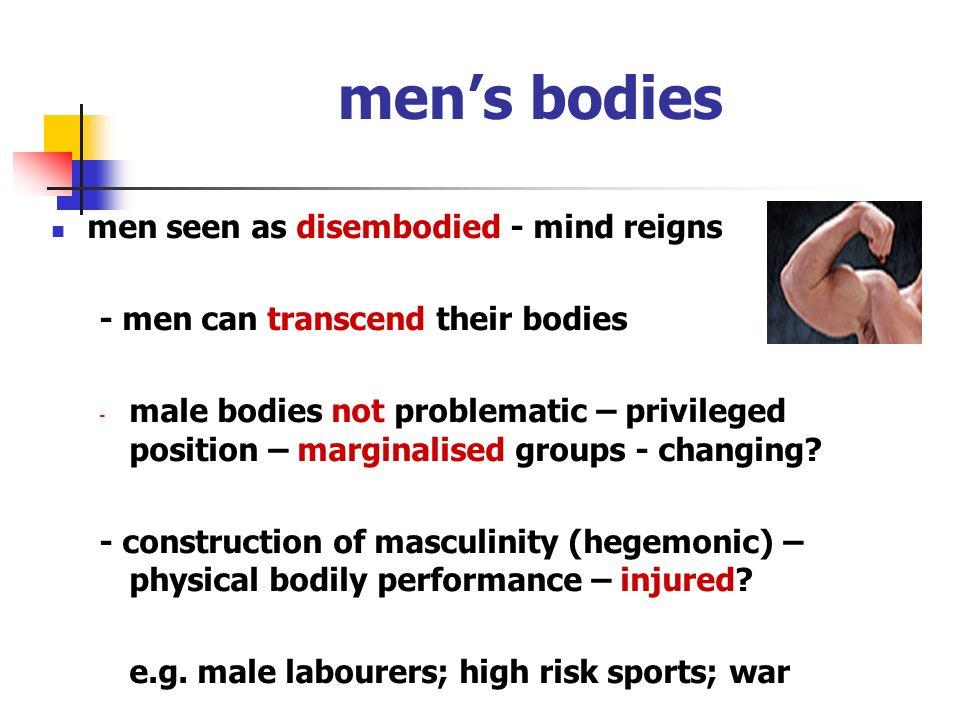 men's bodies men seen as disembodied - mind reigns