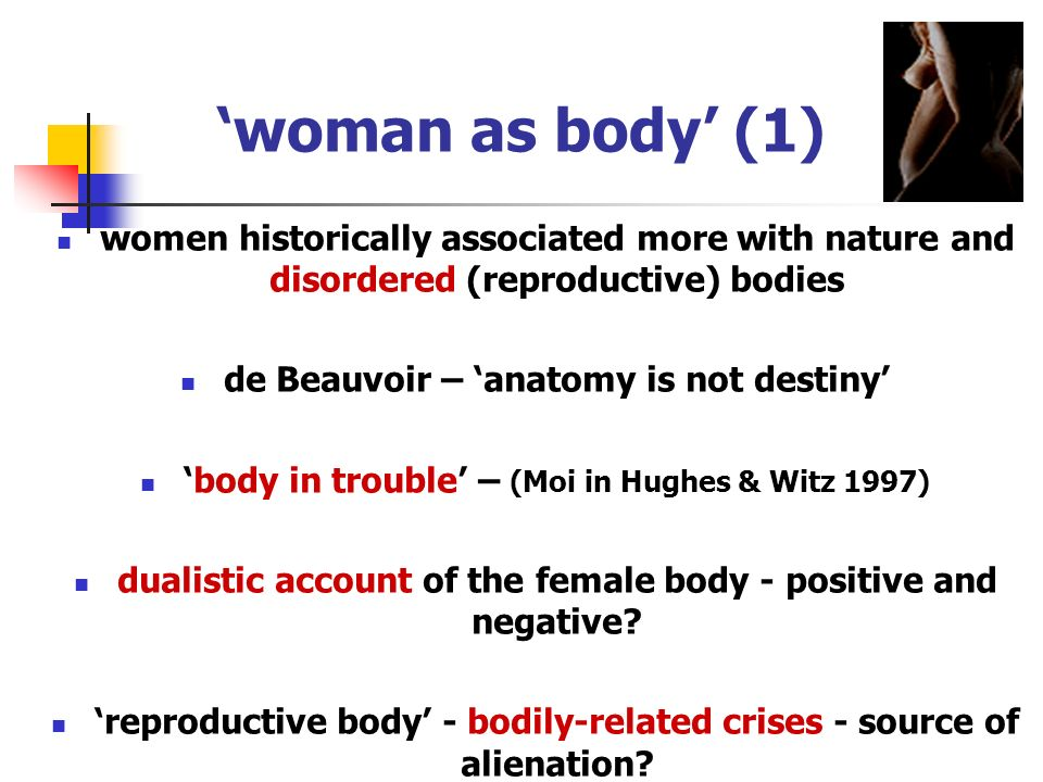 'woman as body' (1) women historically associated more with nature and disordered (reproductive) bodies.