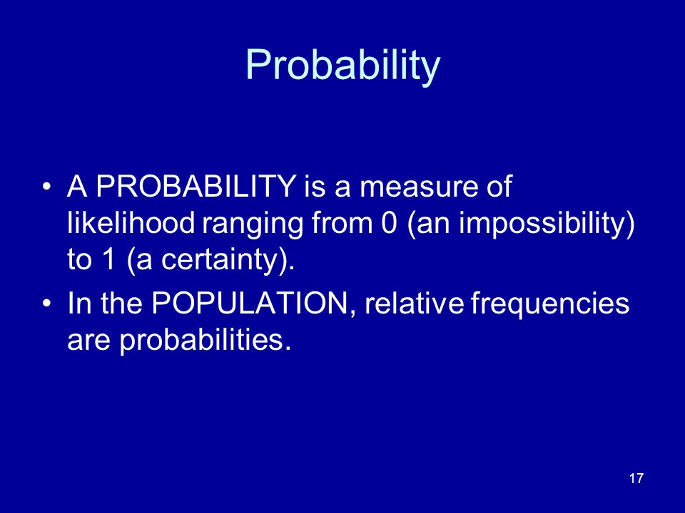 Probability A PROBABILITY is a measure of likelihood ranging from 0 (an impossibility) to 1 (a certainty).