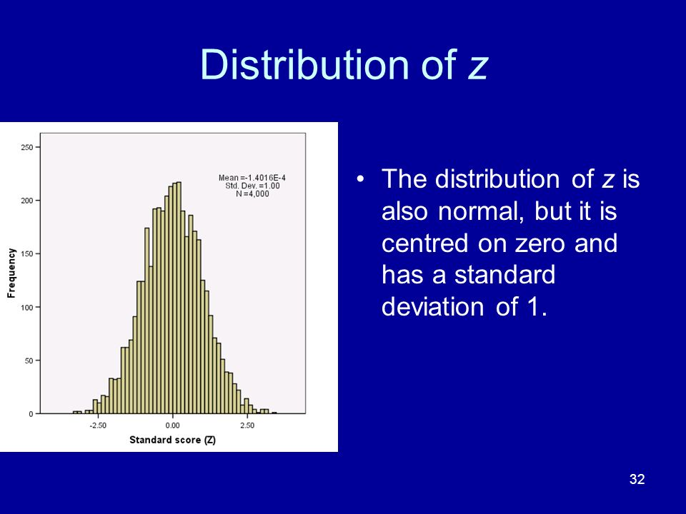 Distribution of z The distribution of z is also normal, but it is centred on zero and has a standard deviation of 1.