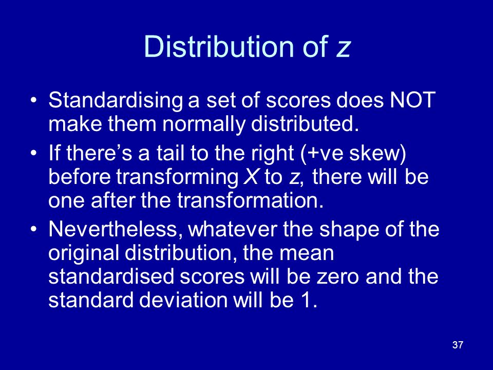 Distribution of z Standardising a set of scores does NOT make them normally distributed.