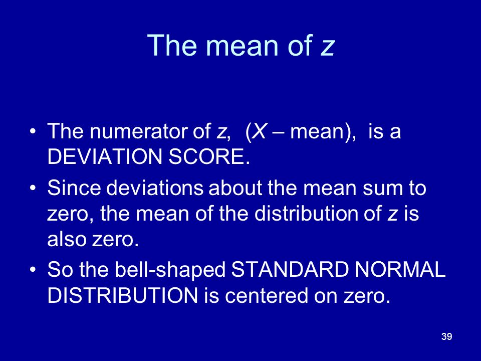 The mean of z The numerator of z, (X – mean), is a DEVIATION SCORE.
