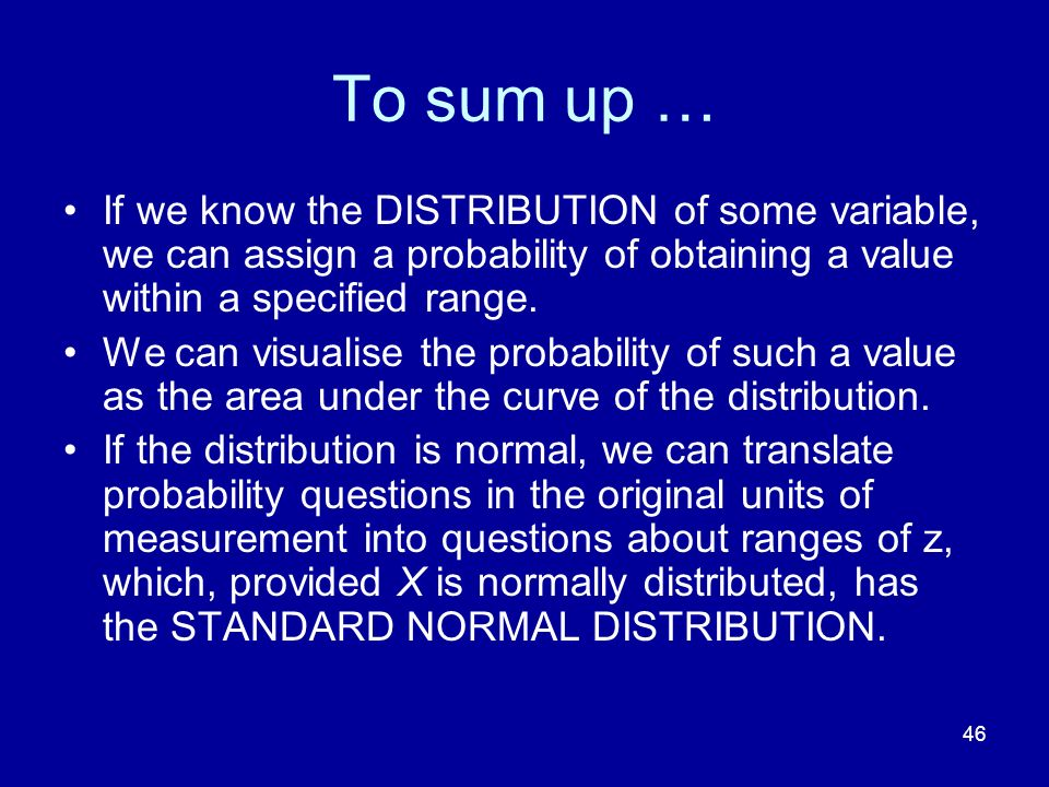 To sum up … If we know the DISTRIBUTION of some variable, we can assign a probability of obtaining a value within a specified range.