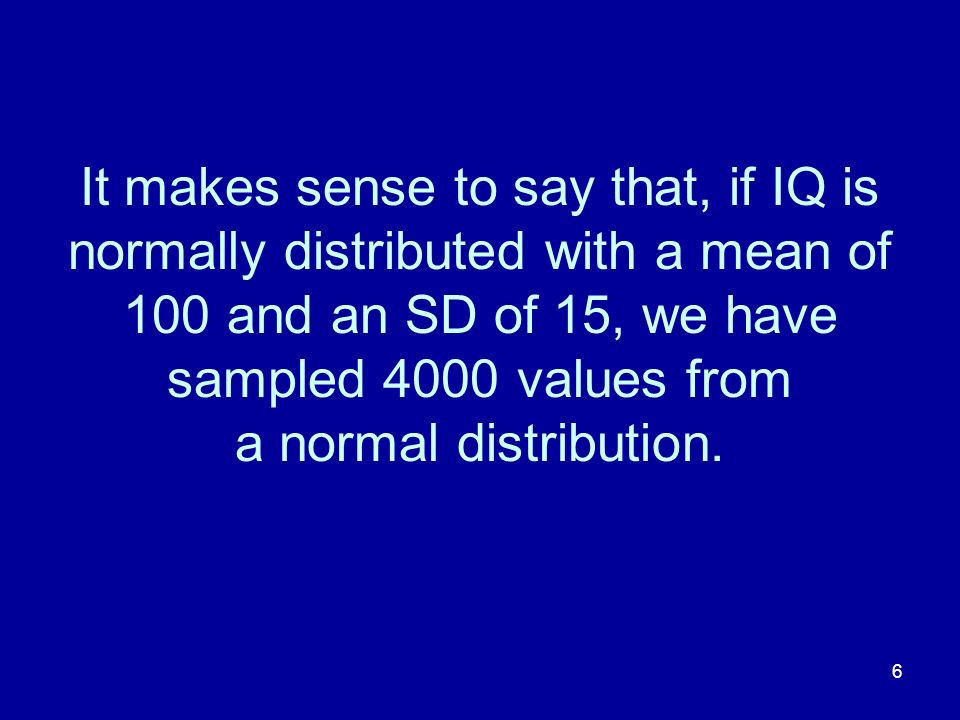 It makes sense to say that, if IQ is normally distributed with a mean of 100 and an SD of 15, we have sampled 4000 values from a normal distribution.