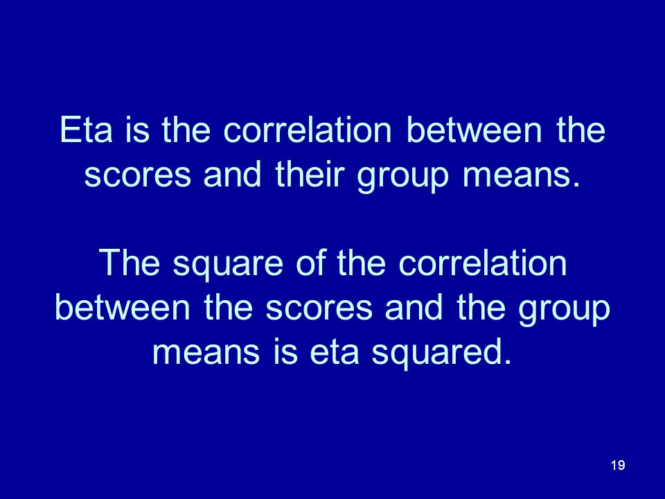 Eta is the correlation between the scores and their group means