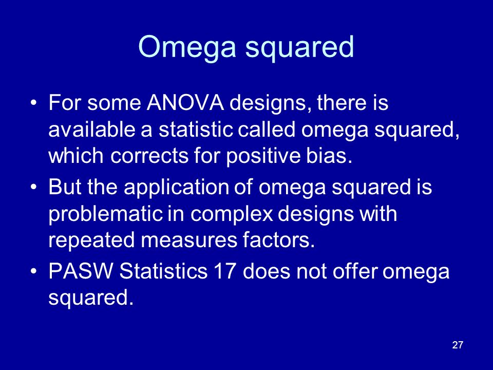 Omega squared For some ANOVA designs, there is available a statistic called omega squared, which corrects for positive bias.