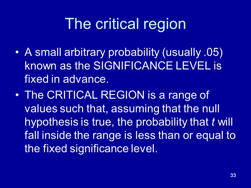 The critical region A small arbitrary probability (usually .05) known as the SIGNIFICANCE LEVEL is fixed in advance.