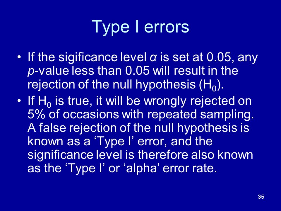 Type I errors If the sigificance level α is set at 0.05, any p-value less than 0.05 will result in the rejection of the null hypothesis (H0).