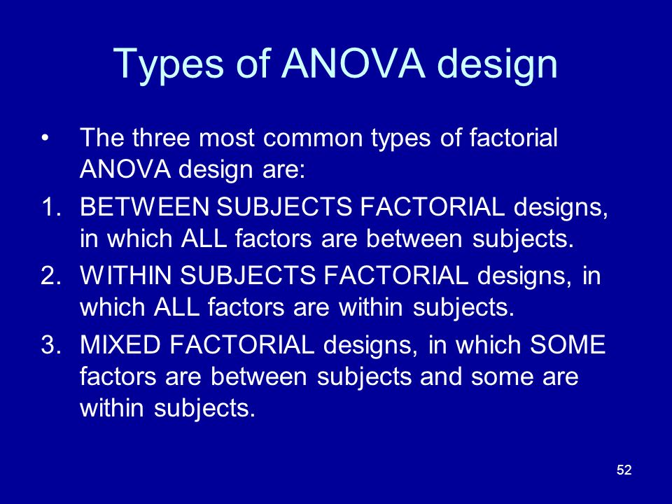 Types of ANOVA design The three most common types of factorial ANOVA design are: