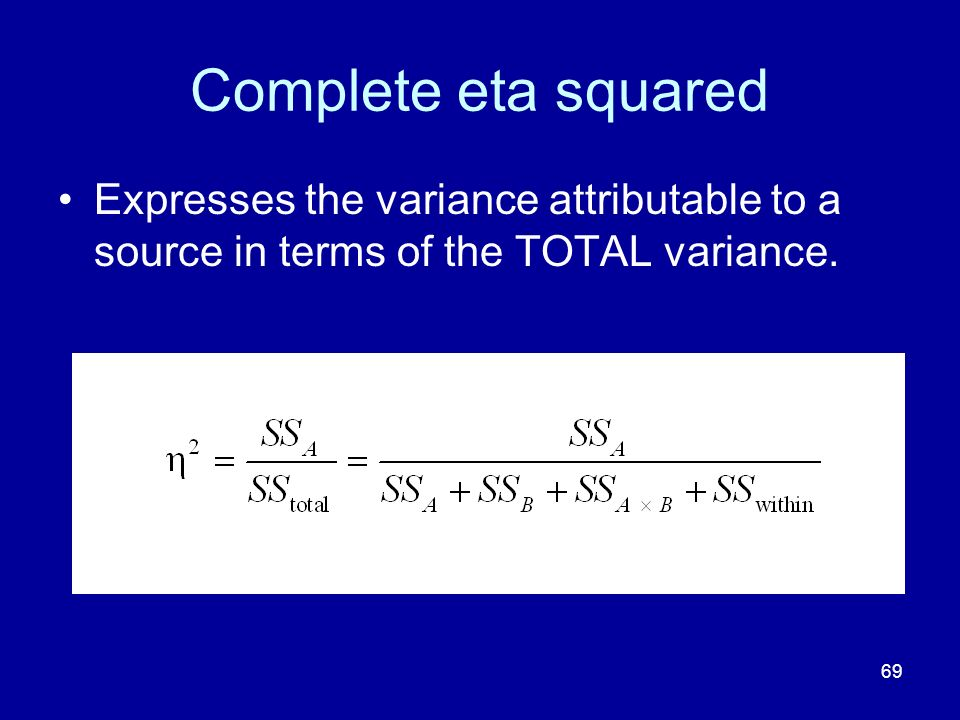 Complete eta squared Expresses the variance attributable to a source in terms of the TOTAL variance.