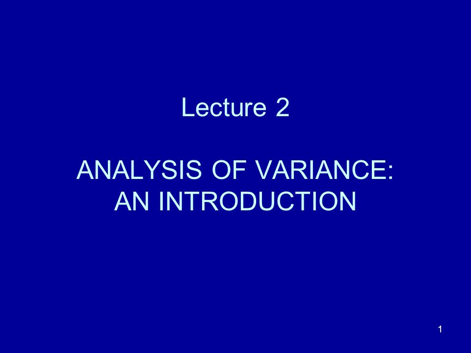 Lecture 2 ANALYSIS OF VARIANCE: AN INTRODUCTION