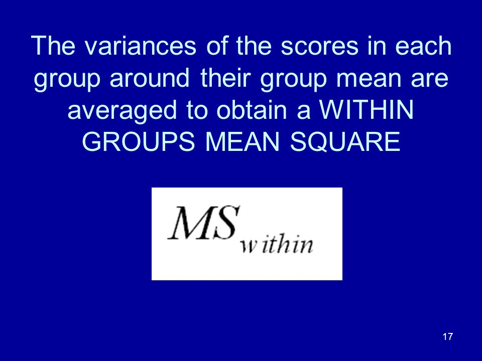 The variances of the scores in each group around their group mean are averaged to obtain a WITHIN GROUPS MEAN SQUARE