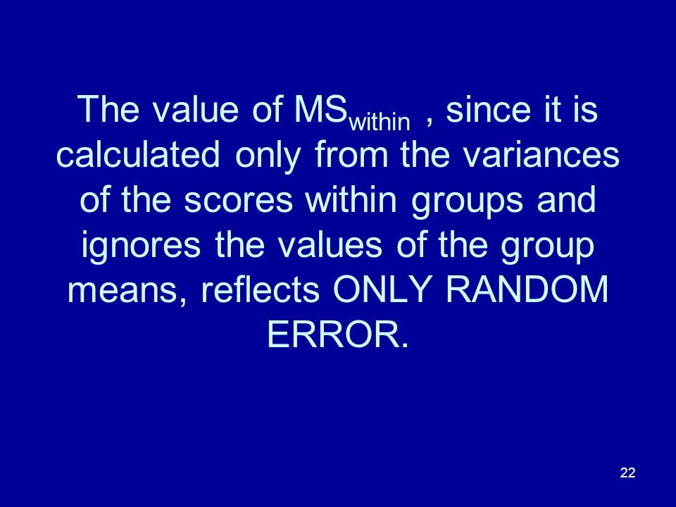 The value of MSwithin , since it is calculated only from the variances of the scores within groups and ignores the values of the group means, reflects ONLY RANDOM ERROR.