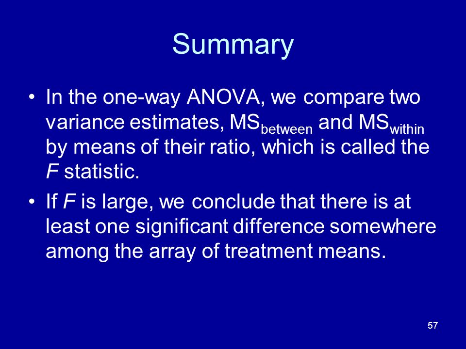 Summary In the one-way ANOVA, we compare two variance estimates, MSbetween and MSwithin by means of their ratio, which is called the F statistic.