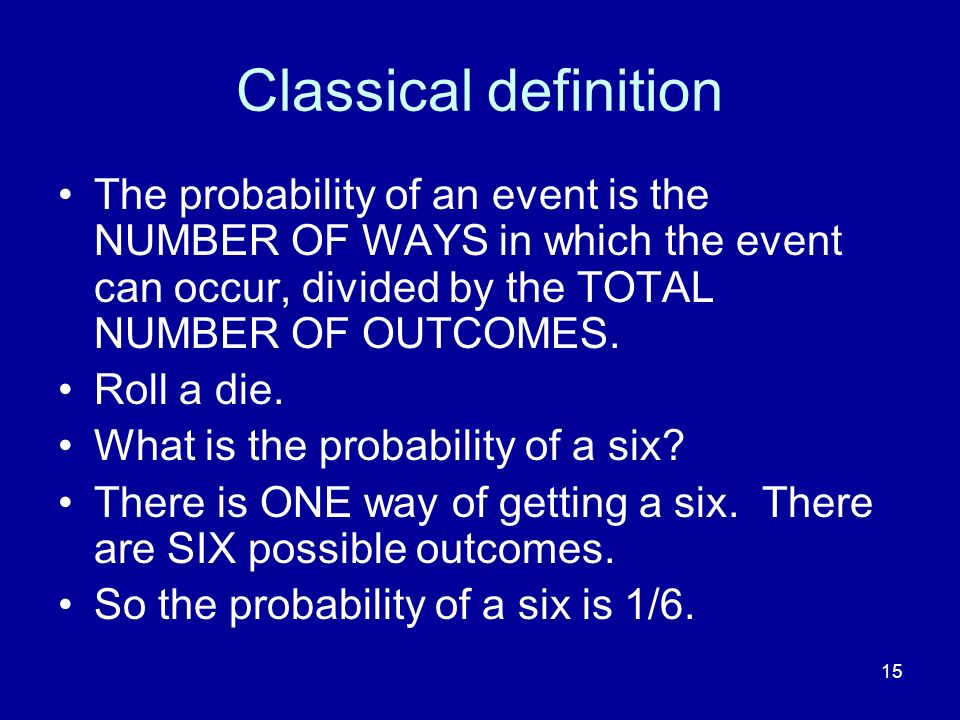 Classical definition The probability of an event is the NUMBER OF WAYS in which the event can occur, divided by the TOTAL NUMBER OF OUTCOMES.